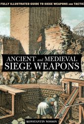 Ancient and Medieval Siege Weapons: A Fully Illustrated Guide