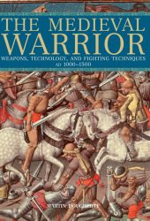 Medieval Warrior: Weapons, Technology, And Fighting Techniques